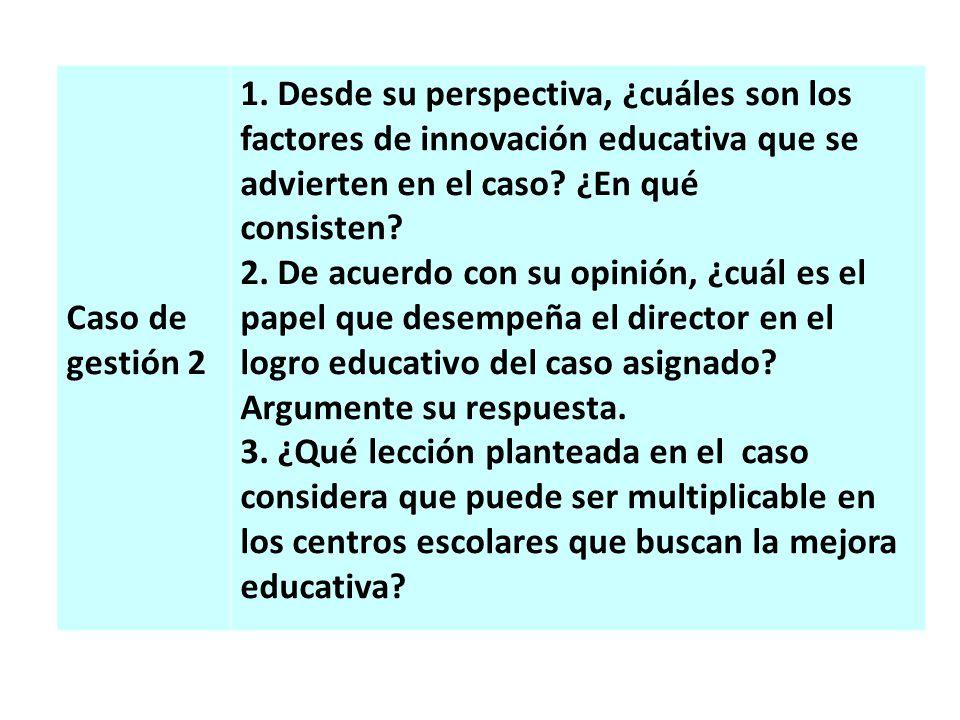Caso de gestión 2 1. Desde su perspectiva, ¿cuáles son los factores de innovación educativa que se advierten en el caso? ¿En qué consisten? 2. De acue