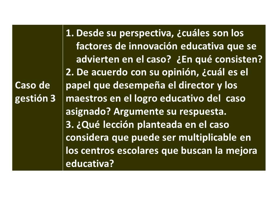 Caso de gestión 3 1.Desde su perspectiva, ¿cuáles son los factores de innovación educativa que se advierten en el caso? ¿En qué consisten? 2. De acuer