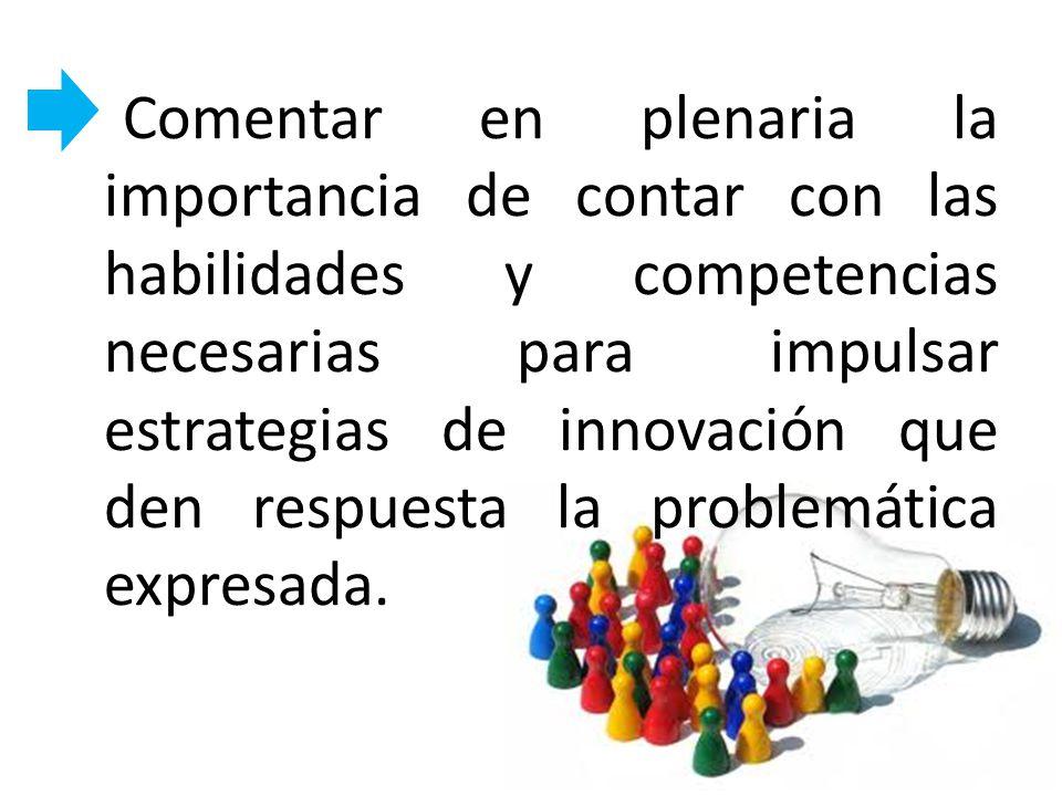 Comentar en plenaria la importancia de contar con las habilidades y competencias necesarias para impulsar estrategias de innovación que den respuesta