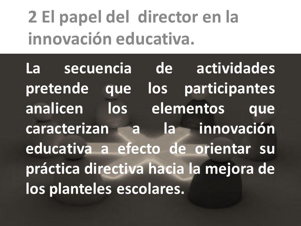 La secuencia de actividades pretende que los participantes analicen los elementos que caracterizan a la innovación educativa a efecto de orientar su p