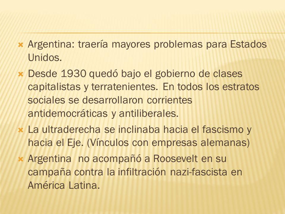 Argentina: traería mayores problemas para Estados Unidos. Desde 1930 quedó bajo el gobierno de clases capitalistas y terratenientes. En todos los estr