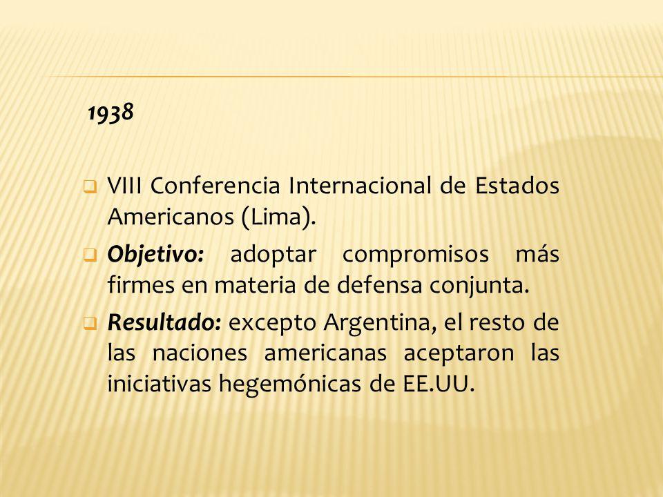 1938 VIII Conferencia Internacional de Estados Americanos (Lima). Objetivo: adoptar compromisos más firmes en materia de defensa conjunta. Resultado: