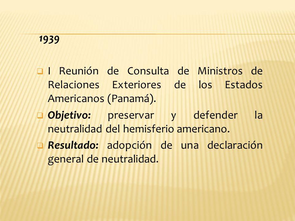 1939 I Reunión de Consulta de Ministros de Relaciones Exteriores de los Estados Americanos (Panamá). Objetivo: preservar y defender la neutralidad del