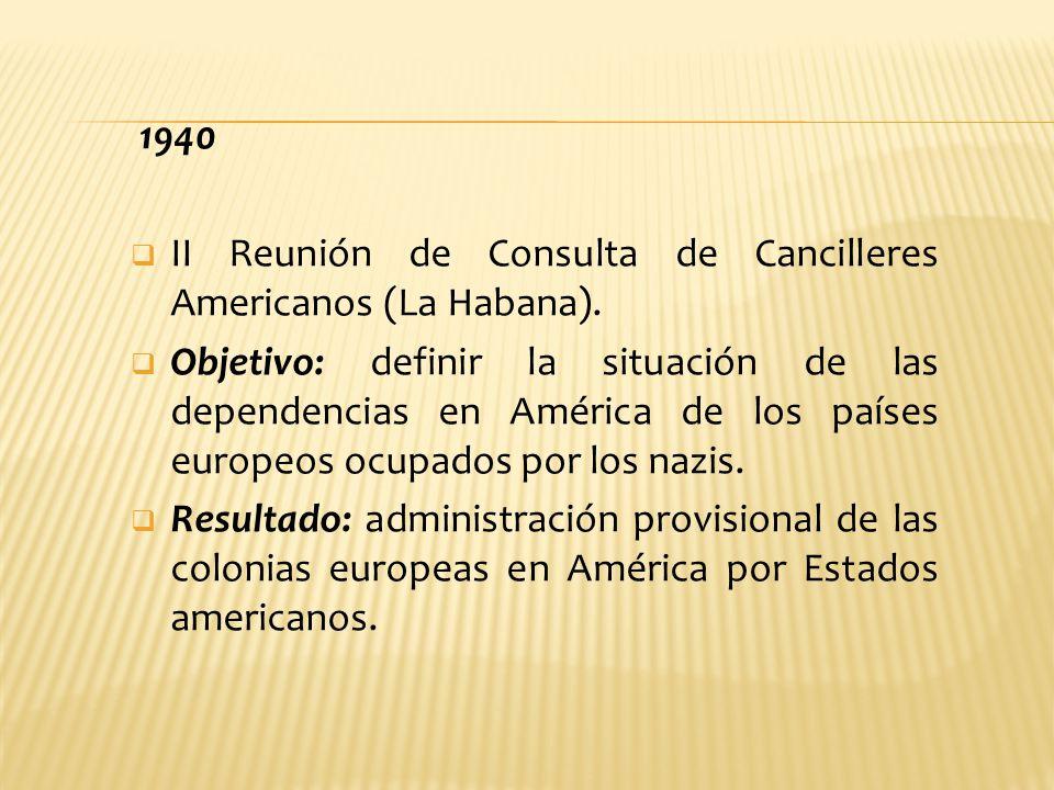 1940 II Reunión de Consulta de Cancilleres Americanos (La Habana). Objetivo: definir la situación de las dependencias en América de los países europeo