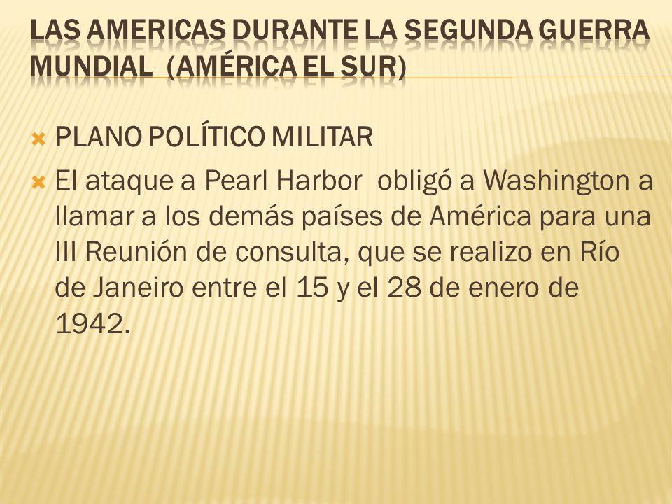 PLANO POLÍTICO MILITAR El ataque a Pearl Harbor obligó a Washington a llamar a los demás países de América para una III Reunión de consulta, que se re