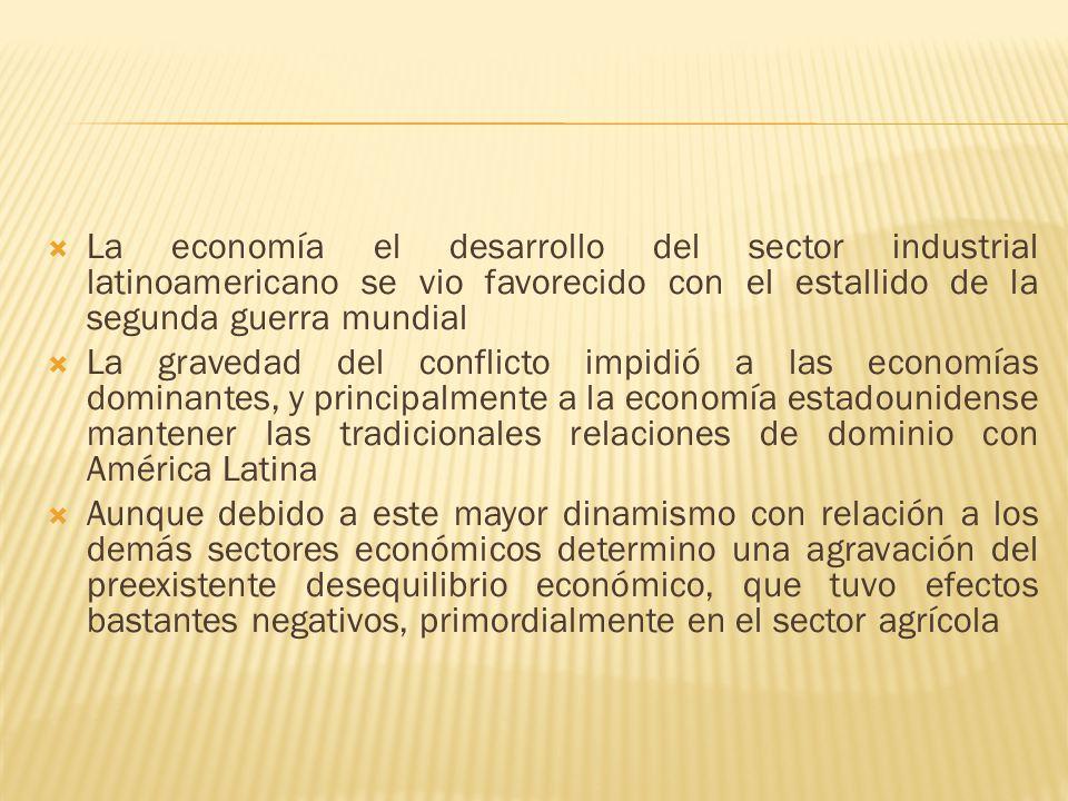 La economía el desarrollo del sector industrial latinoamericano se vio favorecido con el estallido de la segunda guerra mundial La gravedad del confli