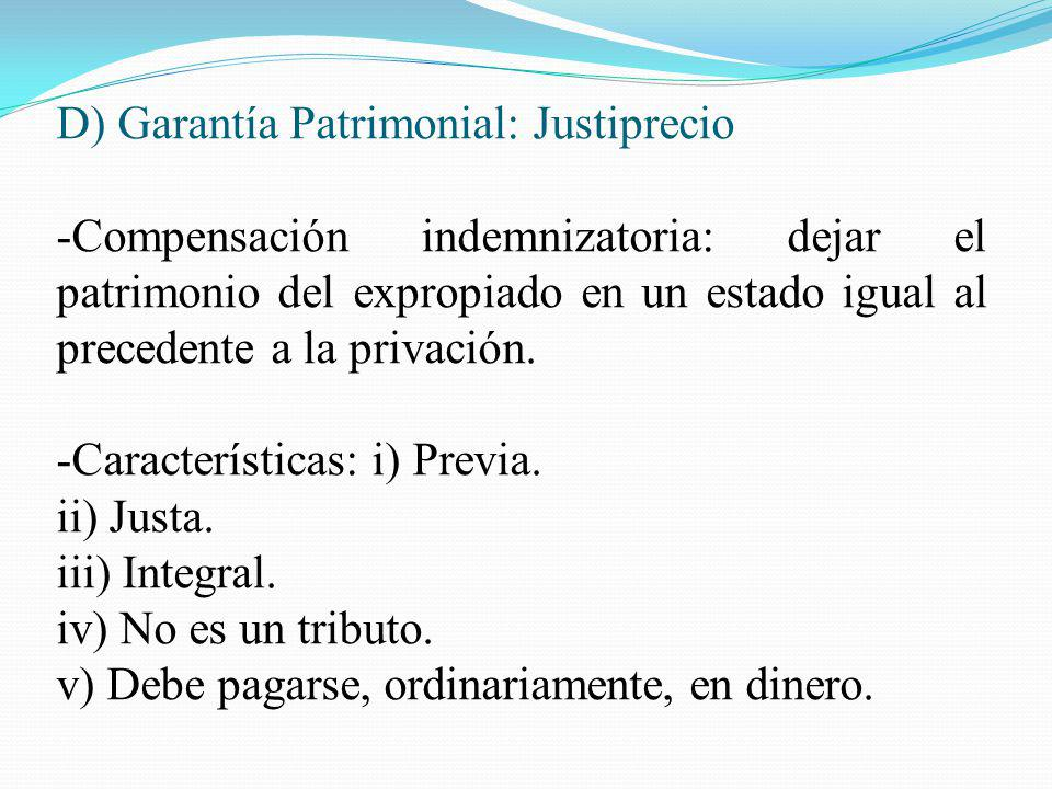 D) Garantía Patrimonial: Justiprecio -Compensación indemnizatoria: dejar el patrimonio del expropiado en un estado igual al precedente a la privación.