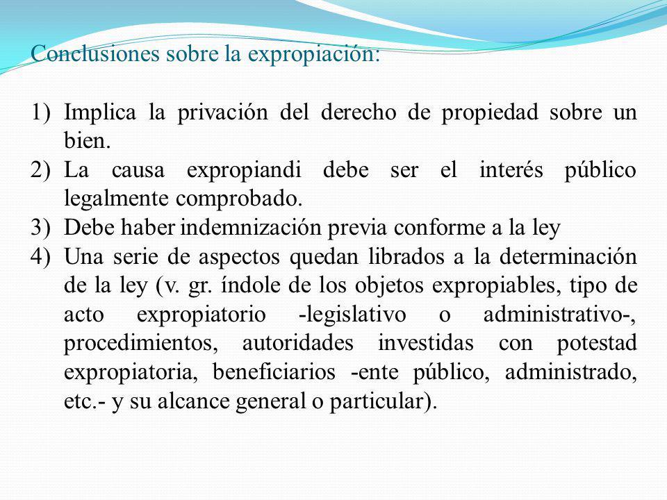 Conclusiones sobre la expropiación: 1)Implica la privación del derecho de propiedad sobre un bien. 2)La causa expropiandi debe ser el interés público