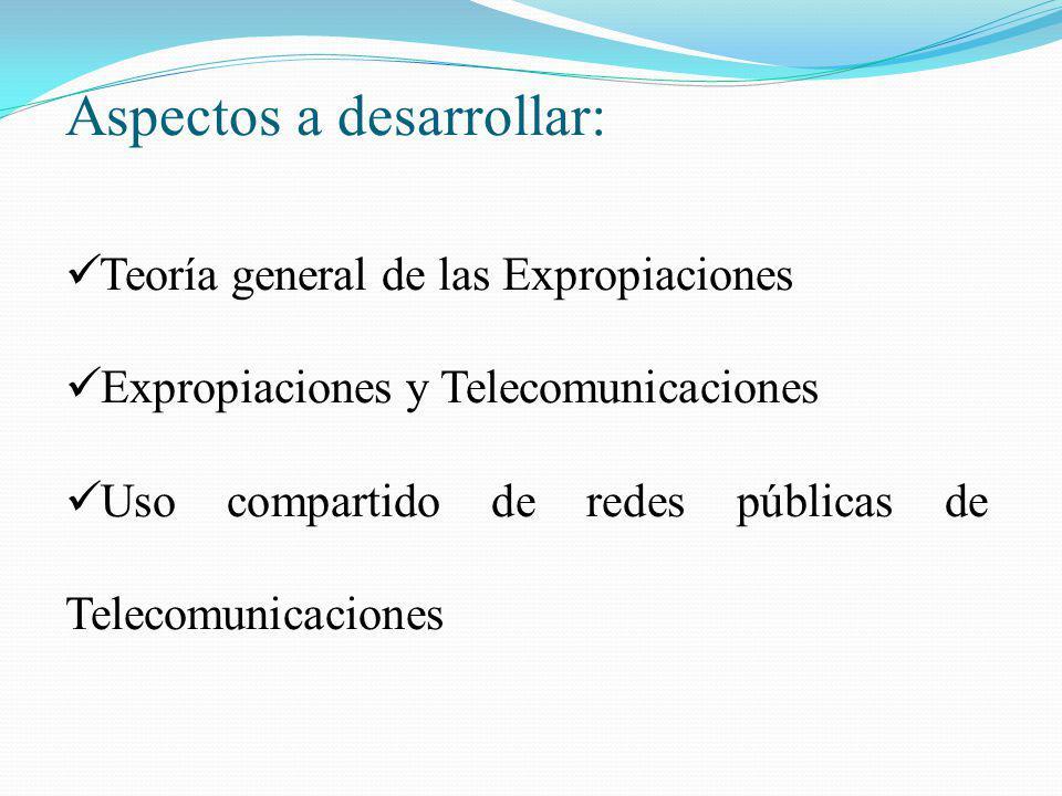 Aspectos a desarrollar: Teoría general de las Expropiaciones Expropiaciones y Telecomunicaciones Uso compartido de redes públicas de Telecomunicacione