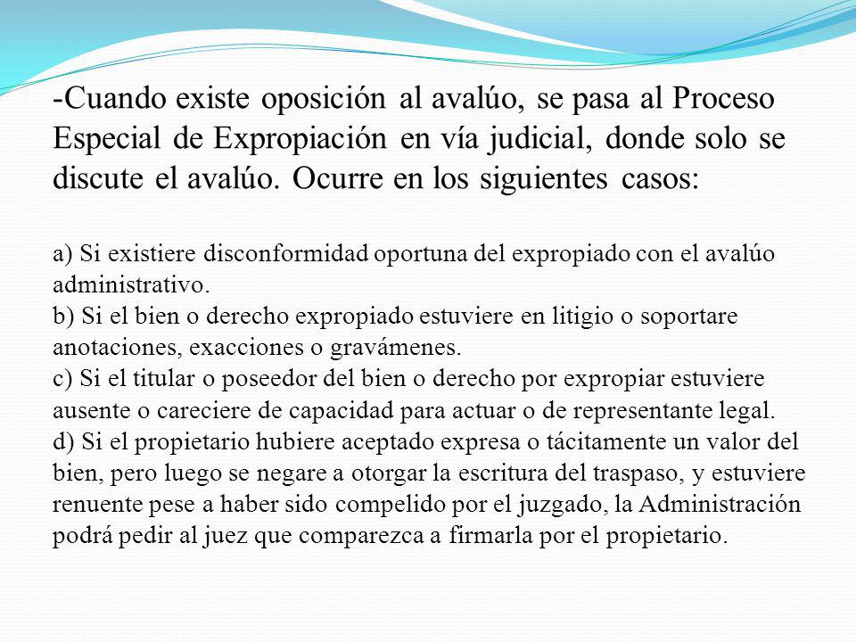 -Cuando existe oposición al avalúo, se pasa al Proceso Especial de Expropiación en vía judicial, donde solo se discute el avalúo. Ocurre en los siguie