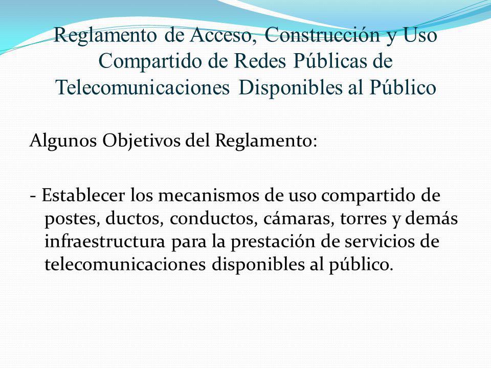Reglamento de Acceso, Construcción y Uso Compartido de Redes Públicas de Telecomunicaciones Disponibles al Público Algunos Objetivos del Reglamento: -