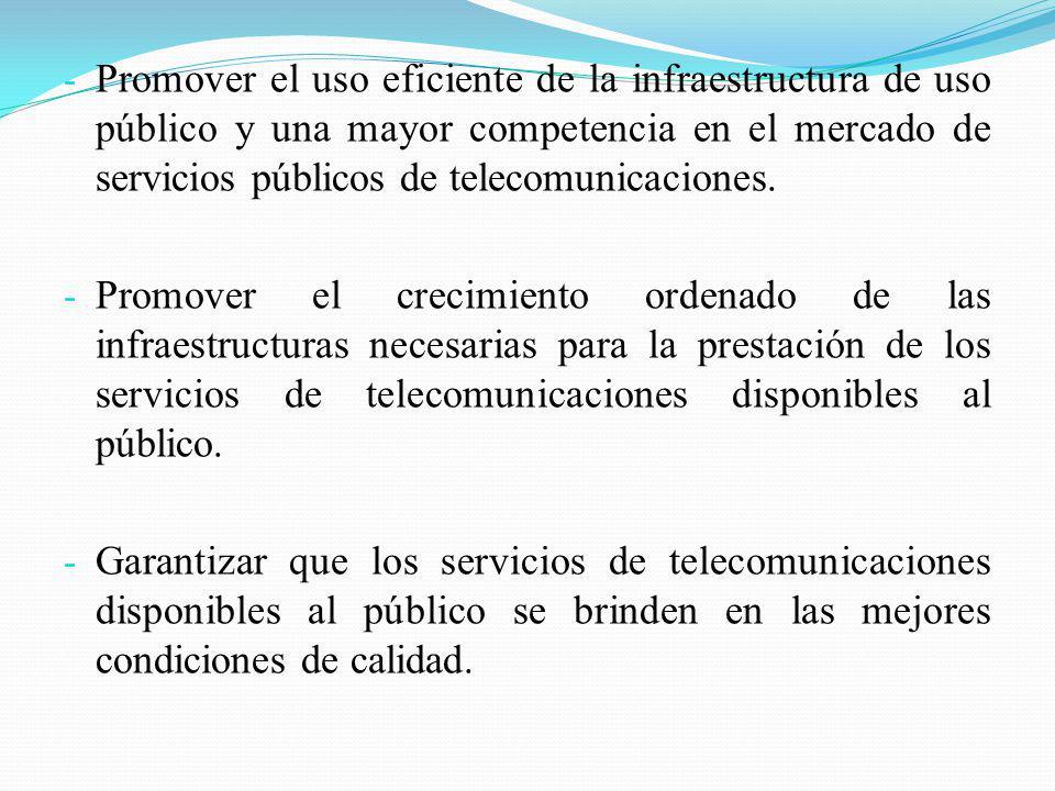 - Promover el uso eficiente de la infraestructura de uso público y una mayor competencia en el mercado de servicios públicos de telecomunicaciones. -