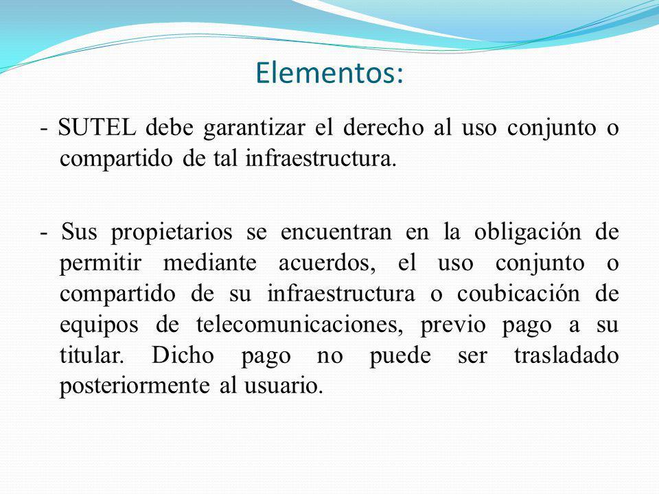 Elementos: - SUTEL debe garantizar el derecho al uso conjunto o compartido de tal infraestructura. - Sus propietarios se encuentran en la obligación d