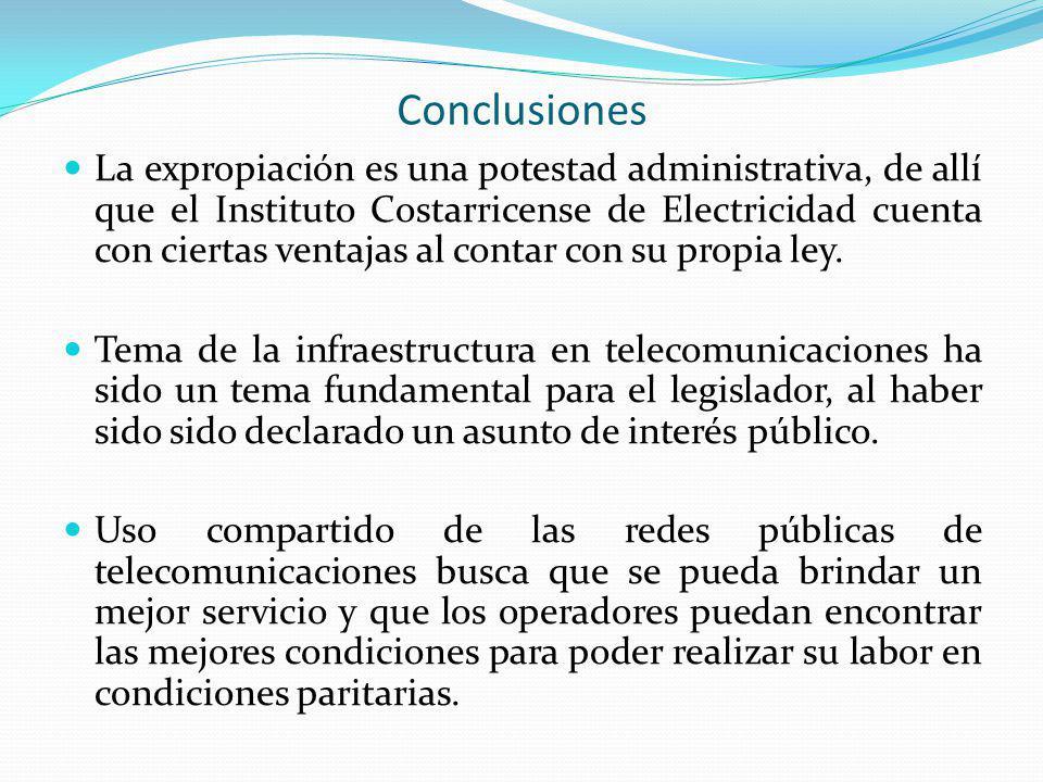 Conclusiones La expropiación es una potestad administrativa, de allí que el Instituto Costarricense de Electricidad cuenta con ciertas ventajas al con