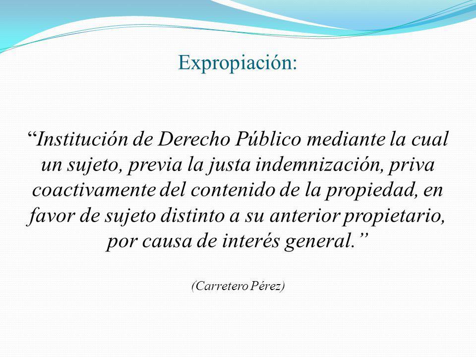 Expropiación: Institución de Derecho Público mediante la cual un sujeto, previa la justa indemnización, priva coactivamente del contenido de la propie