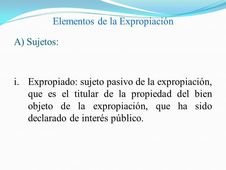 Elementos de la Expropiación A)Sujetos: i.Expropiado: sujeto pasivo de la expropiación, que es el titular de la propiedad del bien objeto de la exprop