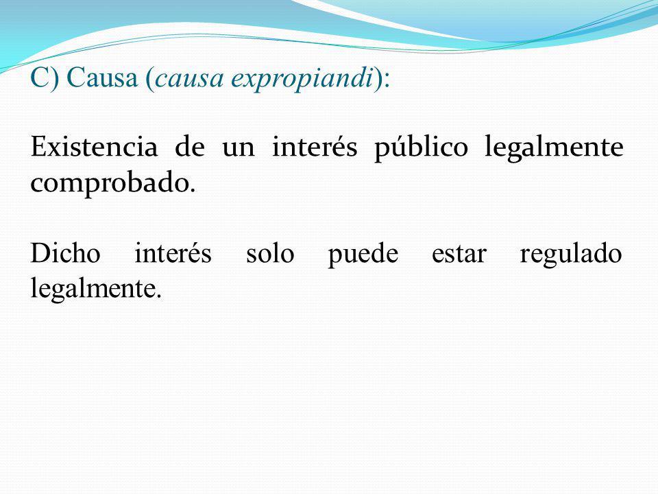 C) Causa (causa expropiandi): Existencia de un interés público legalmente comprobado. Dicho interés solo puede estar regulado legalmente.