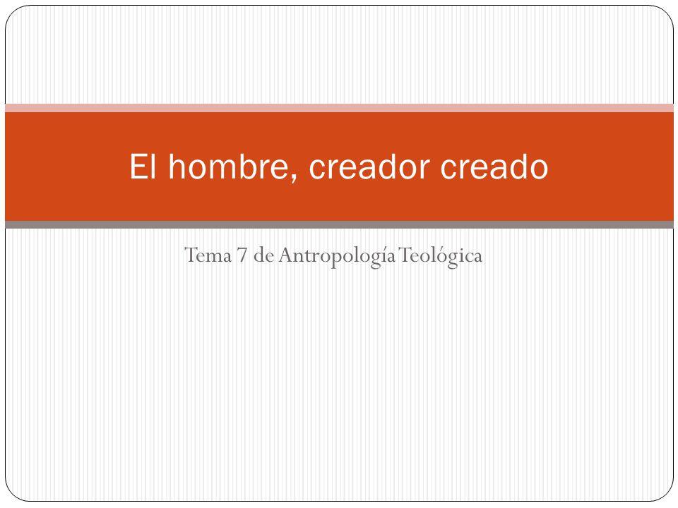 Tema 7 de Antropología Teológica El hombre, creador creado