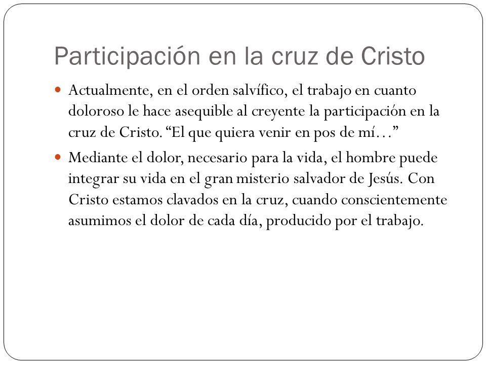 Participación en la cruz de Cristo Actualmente, en el orden salvífico, el trabajo en cuanto doloroso le hace asequible al creyente la participación en la cruz de Cristo.