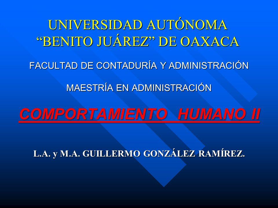 UNIVERSIDAD AUTÓNOMA BENITO JUÁREZ DE OAXACA FACULTAD DE CONTADURÍA Y ADMINISTRACIÓN MAESTRÍA EN ADMINISTRACIÓN COMPORTAMIENTO HUMANO II L.A. y M.A. G