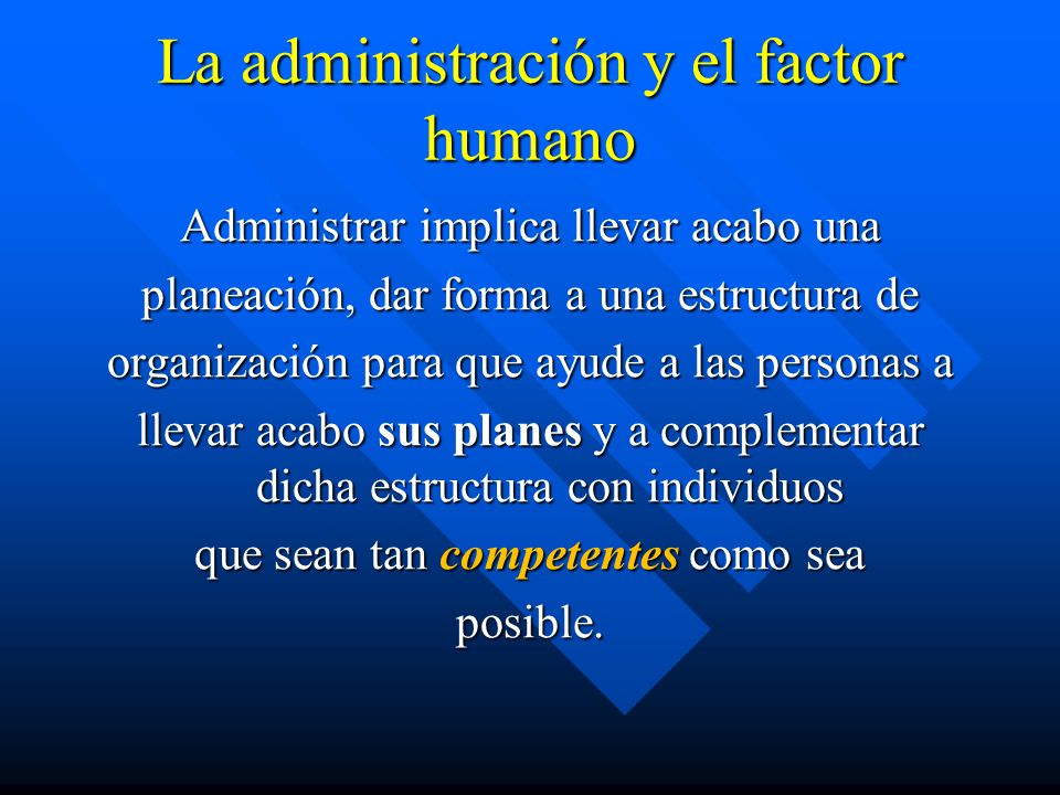 La administración y el factor humano Administrar implica llevar acabo una planeación, dar forma a una estructura de organización para que ayude a las
