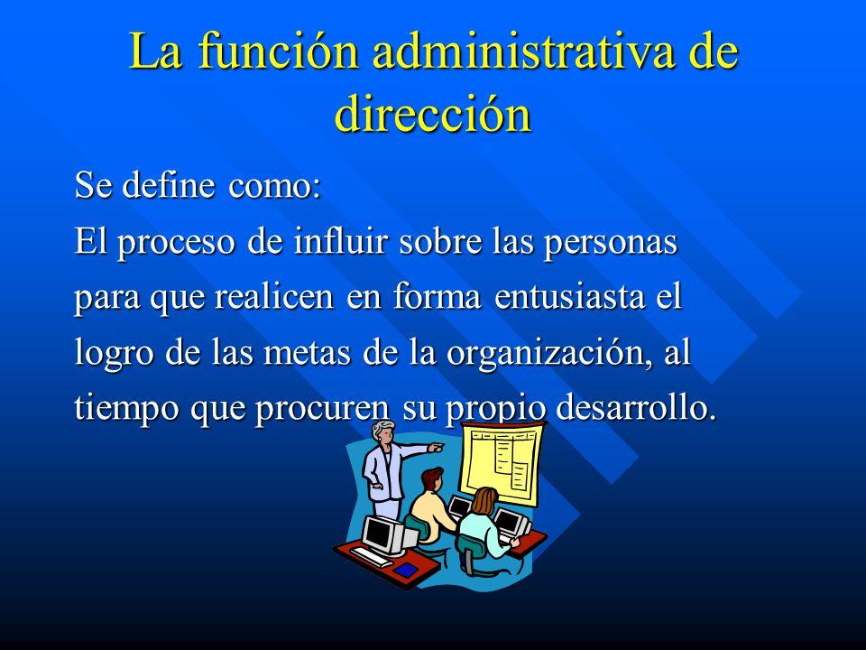 La función administrativa de dirección Se define como: El proceso de influir sobre las personas para que realicen en forma entusiasta el logro de las