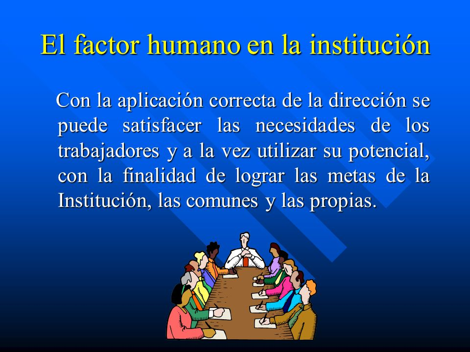 El factor humano en la institución Con la aplicación correcta de la dirección se puede satisfacer las necesidades de los trabajadores y a la vez utili