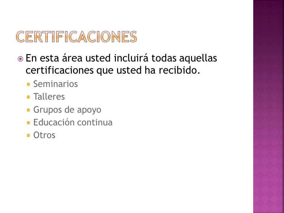En esta área usted incluirá todas aquellas certificaciones que usted ha recibido. Seminarios Talleres Grupos de apoyo Educación continua Otros