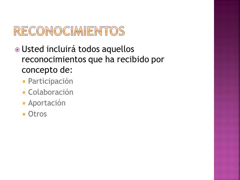 Usted incluirá todos aquellos reconocimientos que ha recibido por concepto de: Participación Colaboración Aportación Otros