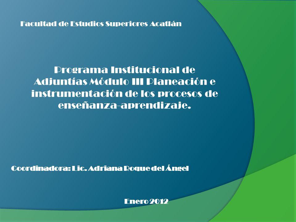 Facultad de Estudios Superiores Acatlán Programa Institucional de Adjuntías Módulo III Planeación e instrumentación de los procesos de enseñanza-apren