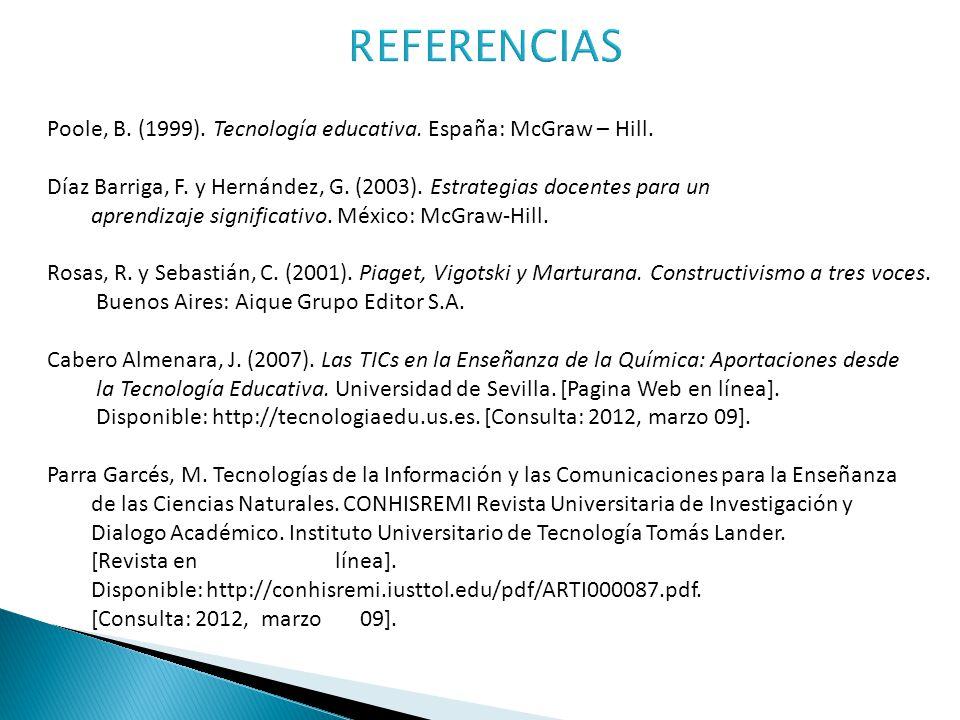 Poole, B. (1999). Tecnología educativa. España: McGraw – Hill. Díaz Barriga, F. y Hernández, G. (2003). Estrategias docentes para un aprendizaje signi