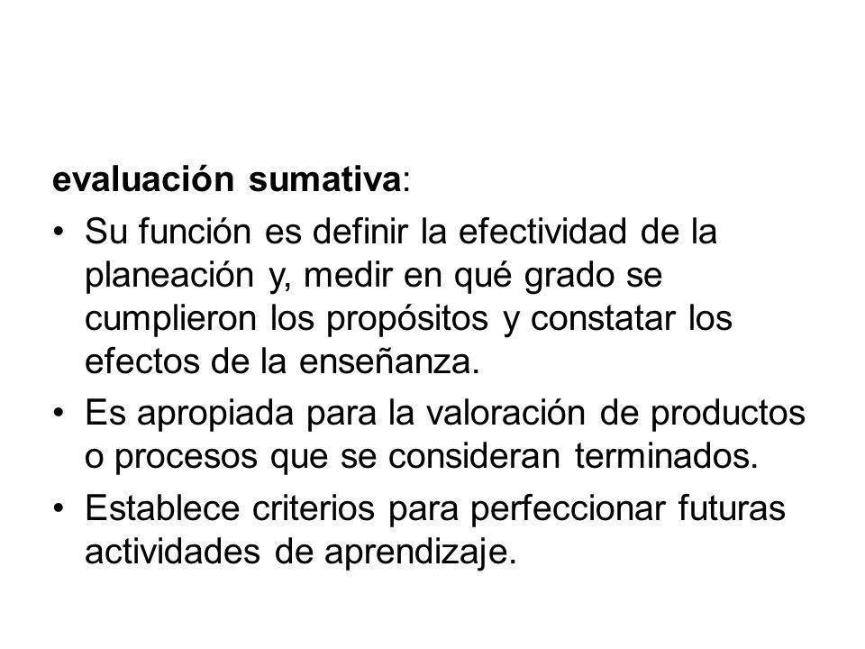 evaluación sumativa: Su función es definir la efectividad de la planeación y, medir en qué grado se cumplieron los propósitos y constatar los efectos de la enseñanza.