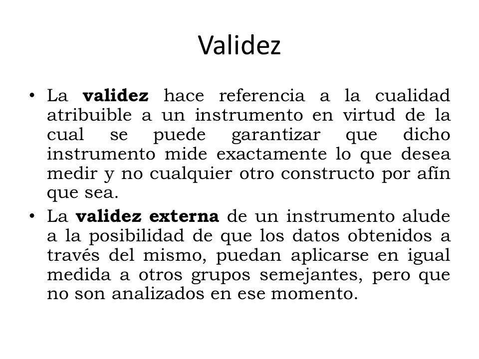 Validez La validez hace referencia a la cualidad atribuible a un instrumento en virtud de la cual se puede garantizar que dicho instrumento mide exactamente lo que desea medir y no cualquier otro constructo por afín que sea.