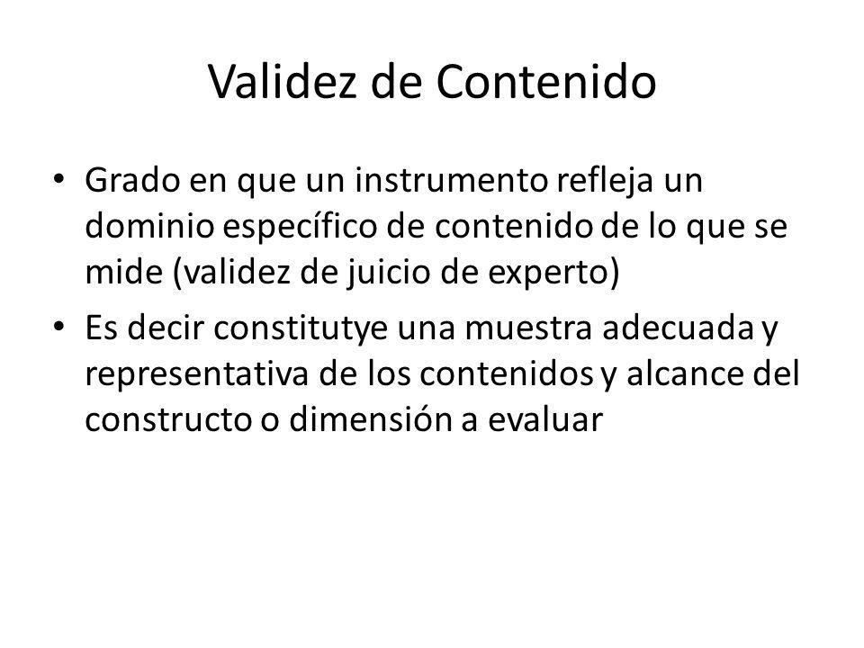 Validez de Contenido Grado en que un instrumento refleja un dominio específico de contenido de lo que se mide (validez de juicio de experto) Es decir constitutye una muestra adecuada y representativa de los contenidos y alcance del constructo o dimensión a evaluar
