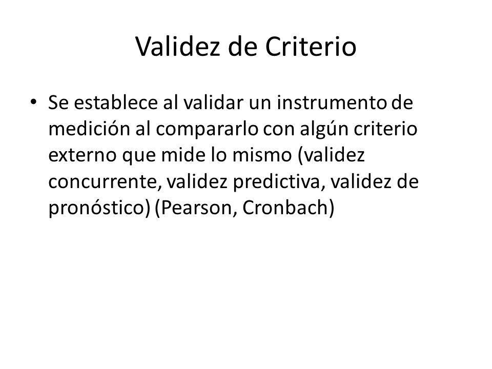 Validez de Criterio Se establece al validar un instrumento de medición al compararlo con algún criterio externo que mide lo mismo (validez concurrente, validez predictiva, validez de pronóstico) (Pearson, Cronbach)