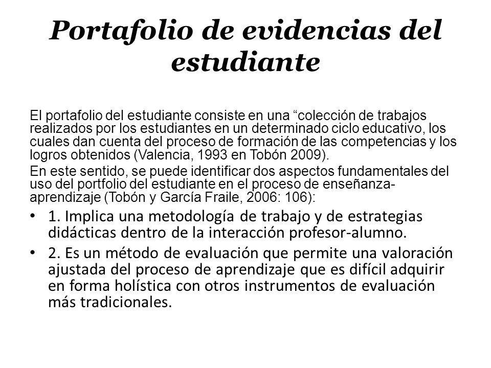 Portafolio de evidencias del estudiante El portafolio del estudiante consiste en una colección de trabajos realizados por los estudiantes en un determinado ciclo educativo, los cuales dan cuenta del proceso de formación de las competencias y los logros obtenidos (Valencia, 1993 en Tobón 2009).