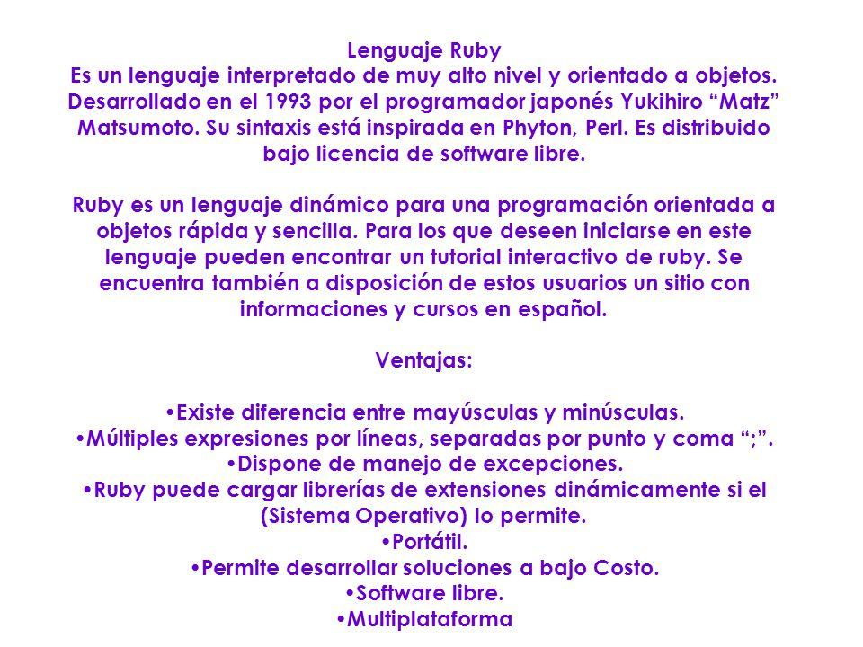 Lenguaje Ruby Es un lenguaje interpretado de muy alto nivel y orientado a objetos. Desarrollado en el 1993 por el programador japonés Yukihiro Matz Ma