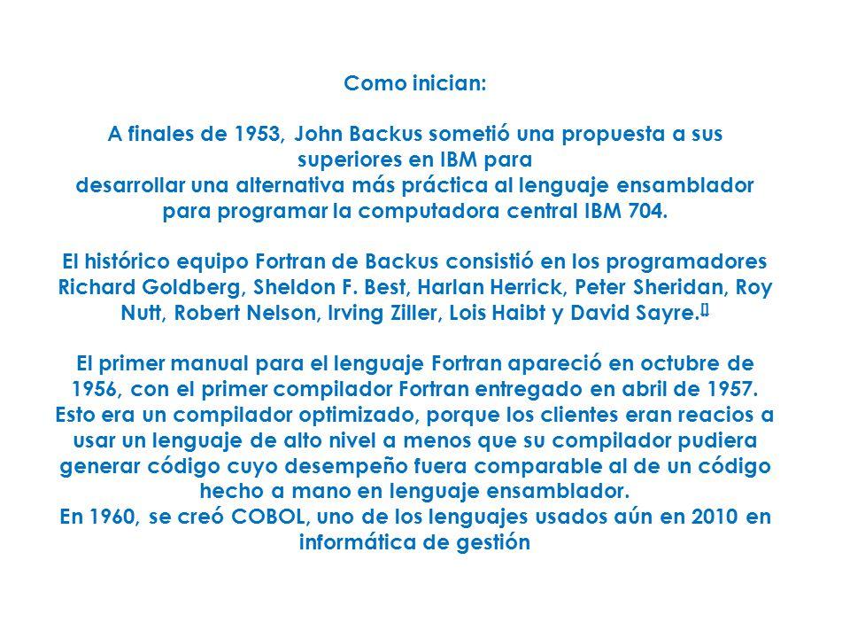 Como inician: A finales de 1953, John Backus sometió una propuesta a sus superiores en IBM para desarrollar una alternativa más práctica al lenguaje ensamblador para programar la computadora central IBM 704.