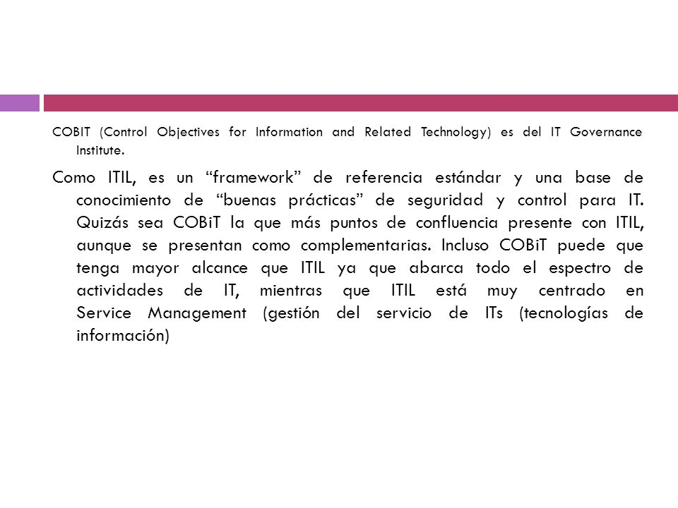 COBIT (Control Objectives for Information and Related Technology) es del IT Governance Institute. Como ITIL, es un framework de referencia estándar y