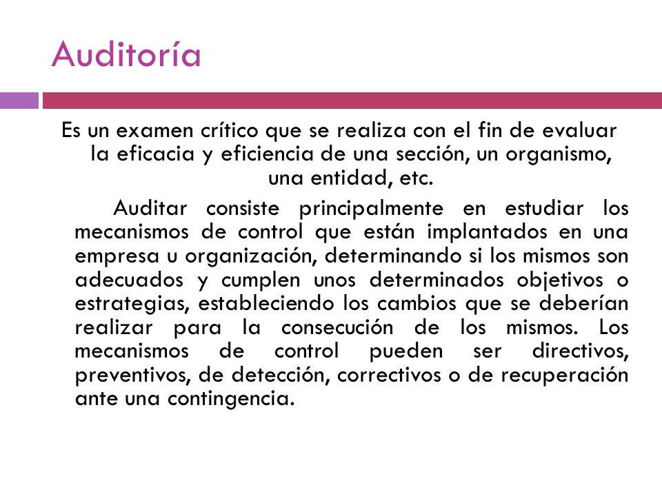 Auditoría Es un examen crítico que se realiza con el fin de evaluar la eficacia y eficiencia de una sección, un organismo, una entidad, etc. Auditar c