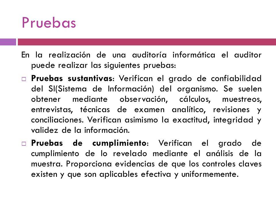 Pruebas En la realización de una auditoría informática el auditor puede realizar las siguientes pruebas: Pruebas sustantivas: Verifican el grado de co