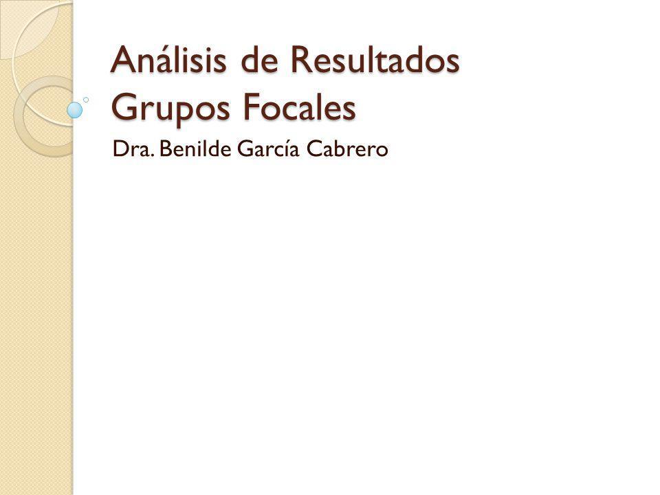 Análisis de Resultados Grupos Focales Dra. Benilde García Cabrero