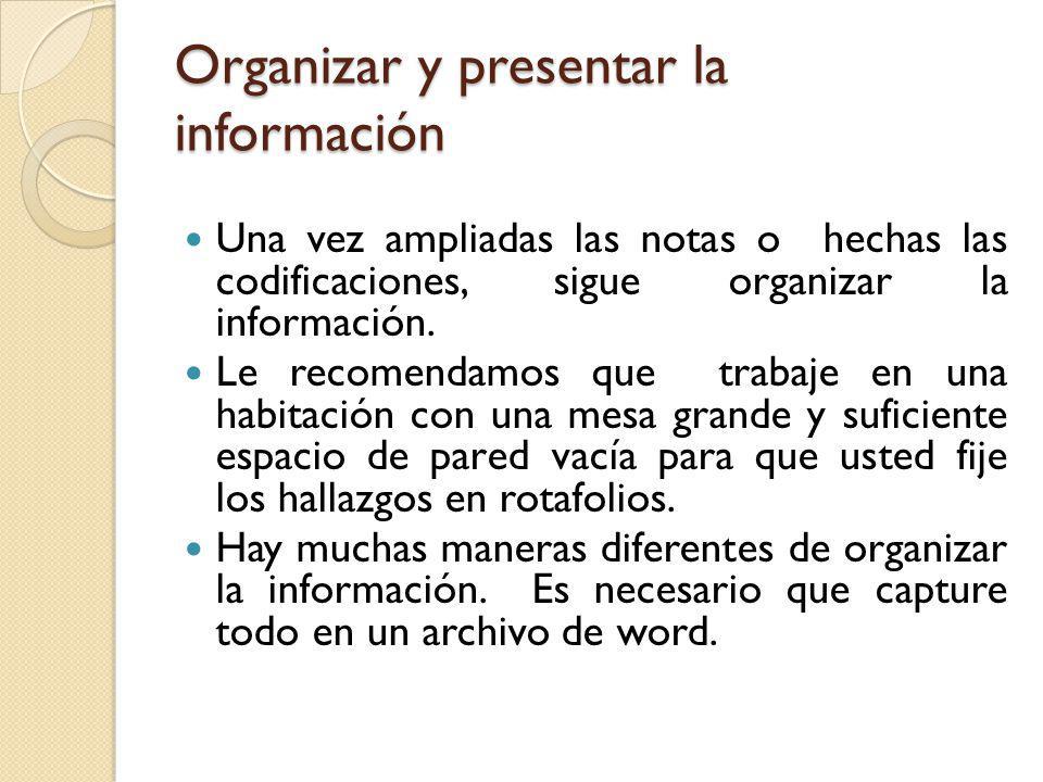 Organizar y presentar la información Una vez ampliadas las notas o hechas las codificaciones, sigue organizar la información. Le recomendamos que trab