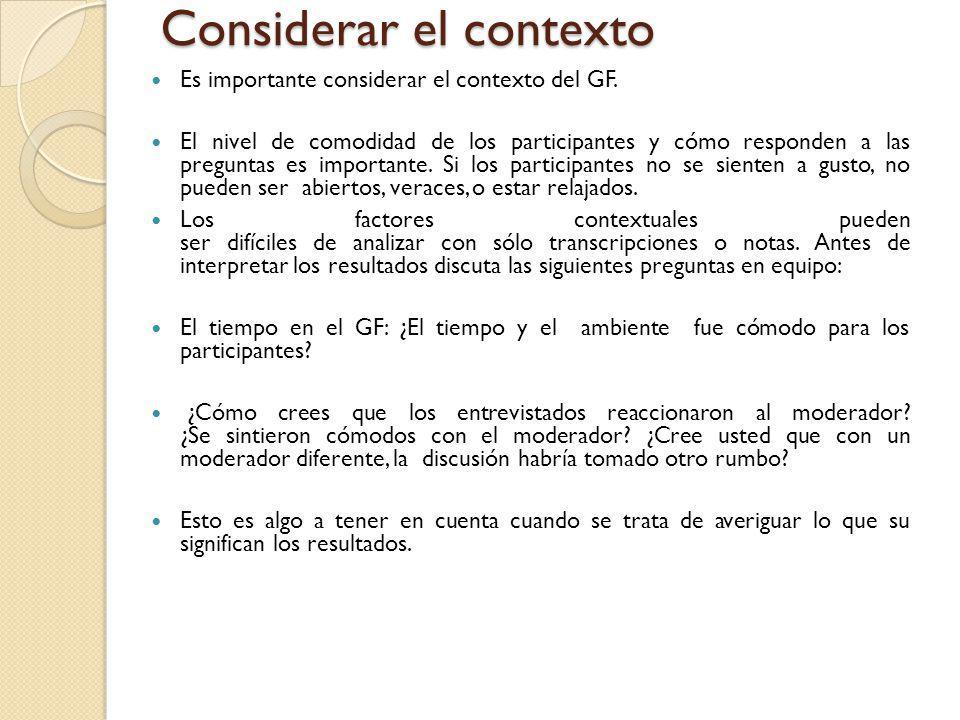 Considerar el contexto Es importante considerar el contexto del GF. El nivel de comodidad de los participantes y cómo responden a las preguntas es imp