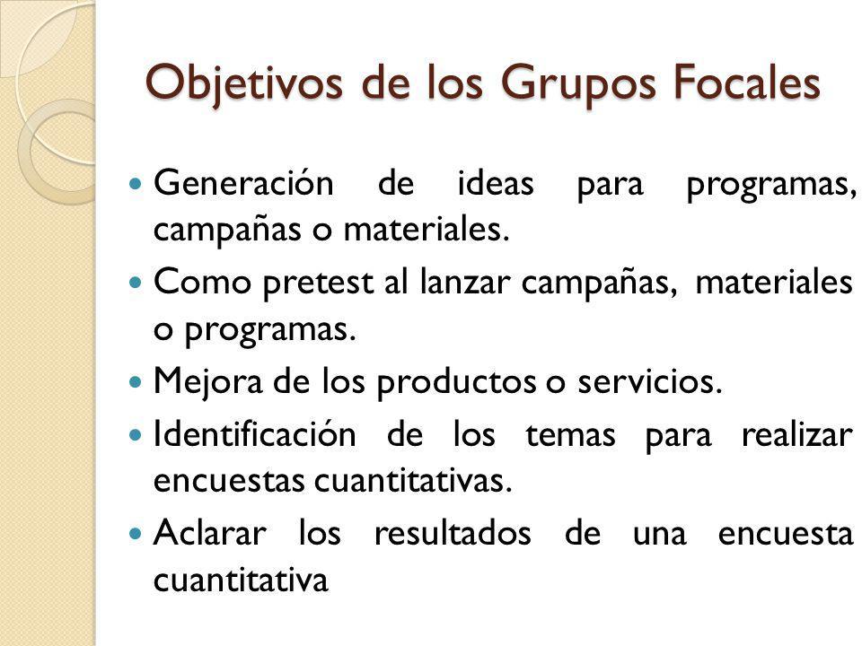 Objetivos de los Grupos Focales Generación de ideas para programas, campañas o materiales. Como pretest al lanzar campañas, materiales o programas. Me