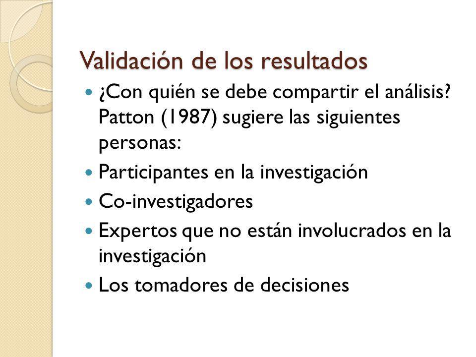 Validación de los resultados ¿Con quién se debe compartir el análisis? Patton (1987) sugiere las siguientes personas: Participantes en la investigació