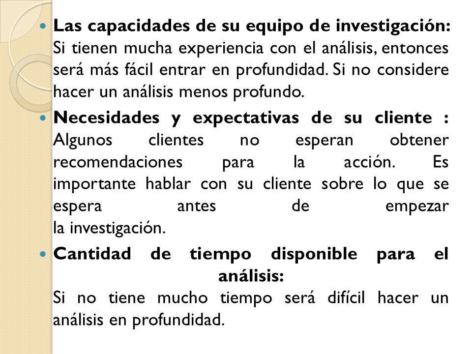 Las capacidades de su equipo de investigación: Si tienen mucha experiencia con el análisis, entonces será más fácil entrar en profundidad. Si no consi