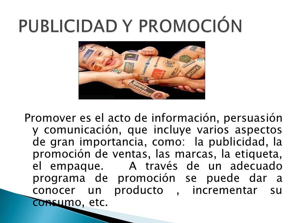 Promover es el acto de información, persuasión y comunicación, que incluye varios aspectos de gran importancia, como: la publicidad, la promoción de ventas, las marcas, la etiqueta, el empaque.