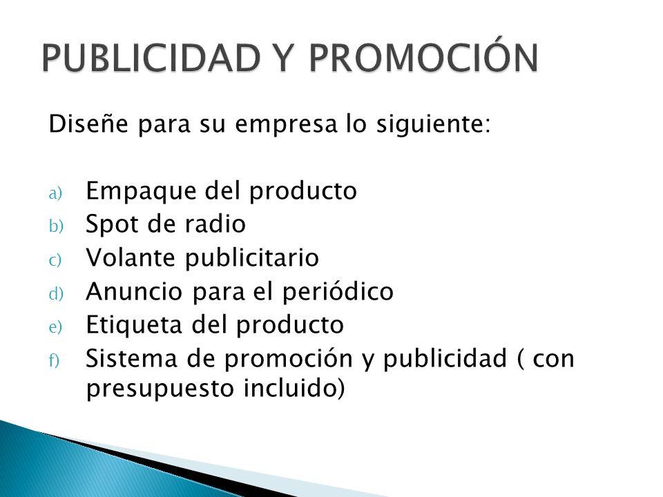 Diseñe para su empresa lo siguiente: a) Empaque del producto b) Spot de radio c) Volante publicitario d) Anuncio para el periódico e) Etiqueta del producto f) Sistema de promoción y publicidad ( con presupuesto incluido)