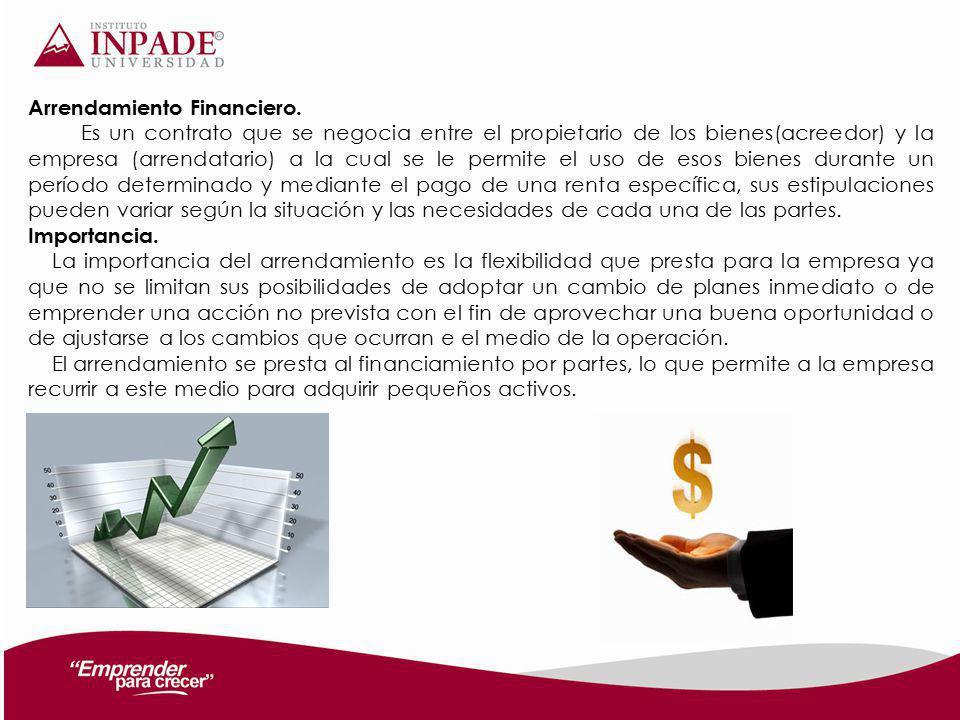 Arrendamiento Financiero. Es un contrato que se negocia entre el propietario de los bienes(acreedor) y la empresa (arrendatario) a la cual se le permi